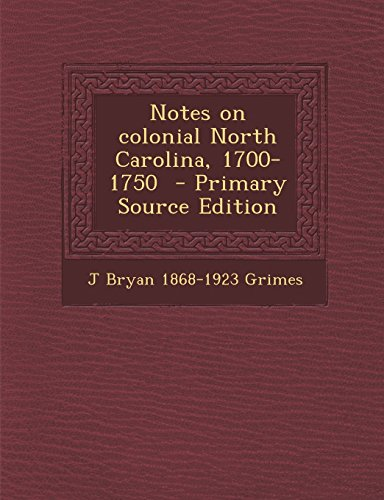 Notes on Colonial North Carolina, 1700-1750 - Primary Source Edition