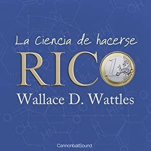 La ciencia de hacerse rico [The Science of Getting Rich] | [Wallace Delois Wattles]