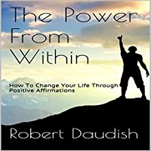 The Power from Within: How to Change Your Life Through Positive Affirmations Audiobook by Robert Daudish Narrated by Michael McHenry