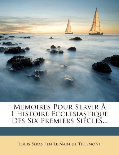 Memoires Pour Servir À L'histoire Ecclesiastique Des Six Premiers Siécles...