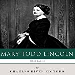 First Ladies: The Life and Legacy of Mary Todd Lincoln |  Charles River Editors