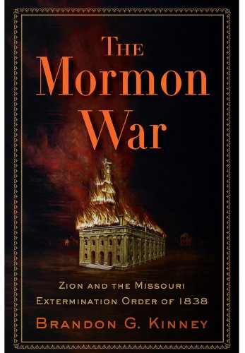The Mormon War: Zion and the Missouri Extermination Order of 1838, Brandon G. Kinney