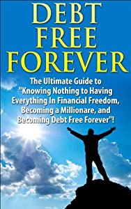 "Debt Free Forever: The Ultimate Guide to ""Knowing Nothing to Having Everything in Financial Freedom, Becoming a Millionaire, and Becoming Debt Free Forever"" ... Management, Finances, Financial Freedom)"