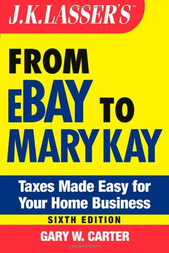 J.K. Lasser's From Ebay to Mary Kay: Taxes Made Easy for Your Home Business