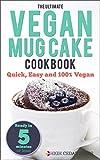 Mug Cake: The Ultimate Vegan Mug Cake Cookbook: Quick, Easy and 100% Vegan (Mug Cakes, Mug Cakes Cookbook, Mug Cookbook, Mug Cakes Book, Mug Meal, Vegan, Vegan Recipes)