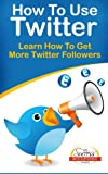 How To Use Twitter - Learn How To Get More Twitter Followers