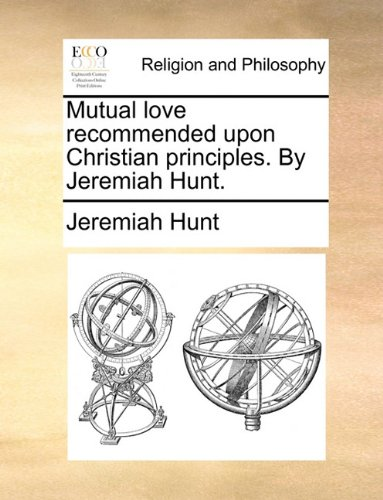 Mutual love recommended upon Christian principles. By Jeremiah Hunt.