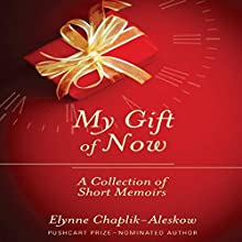 My Gift of Now: A Collection of Short Memoirs (       UNABRIDGED) by Elynne Chaplik-Aleskow Narrated by Elynne Chaplik-Aleskow
