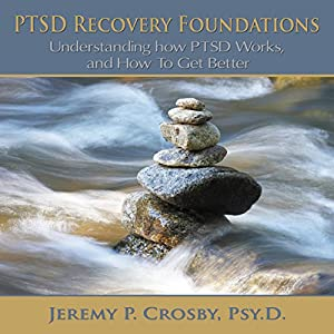 PTSD Recovery Foundations: Understanding How PTSD Works, and How to Get Better | [Jeremy P. Crosby]