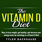 The Vitamin D Diet: Ways to Lose Weight, Get Healthy, and Increase Your Energy Levels by Switching to a Vitamin D Diet | Tyler Backhause