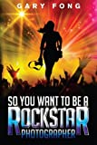 So You Want To Be A Rockstar Photographer: Exploding The Myth And Real World Guidance (Volume 1)