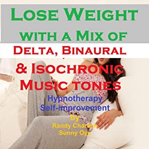Lose Weight - with a Mix of Delta Binaural Isochronic Tones: 3-in-1 Legendary, Complete Hypnotherapy Session | [Randy Charach, Sunny Oye]
