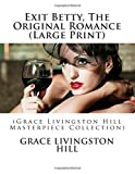 Exit Betty, The Original Romance (Large Print): (Grace Livingston Hill Masterpiece Collection)