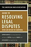 American Bar Association Guide to Resolving Legal Disputes: Inside and Outside the Courtroom (037572141X) by American Bar Association