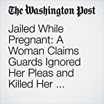 Jailed While Pregnant: A Woman Claims Guards Ignored Her Pleas and Killed Her Unborn Baby | Cleve R. Wootson Jr.