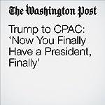 Trump to CPAC: 'Now You Finally Have a President, Finally' | John Wagner,David Nakamura
