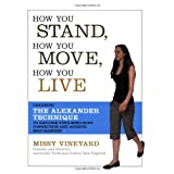 How You Stand, How You Move, How You Live: Learning the Alexander Technique to Explore Your Mind-Body Connection and Achieve Self-Masteryby Missy Vineyard