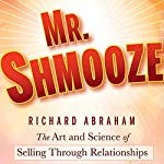 Mr. Shmooze: The Art and Science of Selling Through Relationships | Richard Abraham