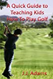 A Quick Guide To Teaching Kids How To Play Golf