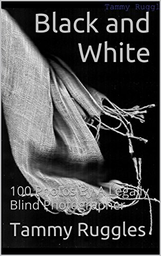 Book: Black and White - 100 Photos By A Legally Blind Photographer by Tammy Ruggles