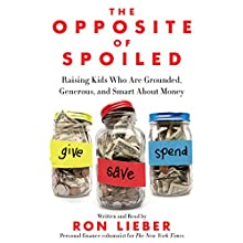 The Opposite of Spoiled: Raising Kids Who Are Grounded, Generous, and Smart About Money (       UNABRIDGED) by Ron Lieber Narrated by Ron Lieber