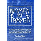 Women at Prayer: A Halakhic Analysis of Women's Prayer Groups ~ Avraham Weiss