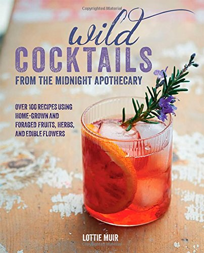 Wild Cocktails from the Midnight Apothecary: 100 Recipes Using Home-grown and Foraged Fruits, Herbs, and Edible Flowers