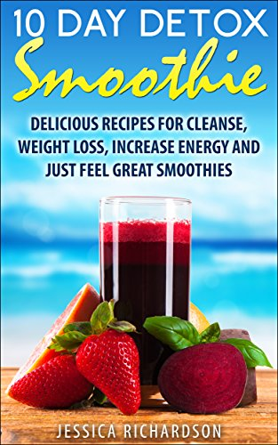 10-Day Detox Smoothie: Delicious Recipes for Detox, Weight Loss, Increase Energy, Feel Great Smoothies by Jessica Richardson