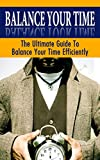 Balance Your Time: The Ultimate Guide To Balance  Your Time Efficiently (Live intensively, love deeply & work happy)