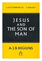 Jesus and the Son of Man by A. J. B. Higgins