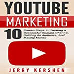 Youtube Marketing: 10 Proven Steps to Creating a Successful Youtube Channel, Building an Audience, and Making Money | Jerry Kershen