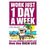 Work Just 1 Day A Week - Use your camera to escape and live the rich life. ~ Nigel Holmes