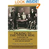 Talking to the Other Side: A History of Modern Spiritualism and Mediumship: A Study of the Religion, Science,...