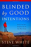 Blinded by Good Intentions: Because Your Best Intentions May Be Your Worst Enemy (1414119852) by Steve White
