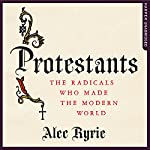 Protestants: The Radicals Who Made the Modern World | Alec Ryrie
