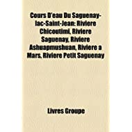 Cours D'Eau Du Saguenay-Lac-Saint-J... Riviere Chicoutimi, Riviere Saguenay, Riviere Ashuapmushuan, Riviere a...