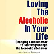 Loving the Alcoholic in Your Life: Changing Your Behavior to Positively Change the Alcoholic's Behavior | [Antoinette Kinsmen]