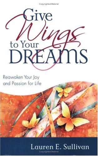 Give Wings to Your Dreams: Reawaken Your Joy And Passion for Life