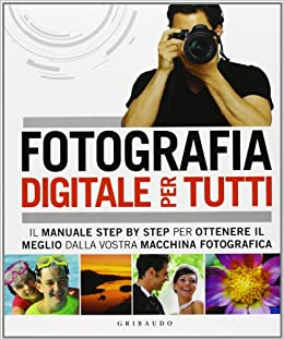 Fotografia digitale per tutti. Il manuale step by step per