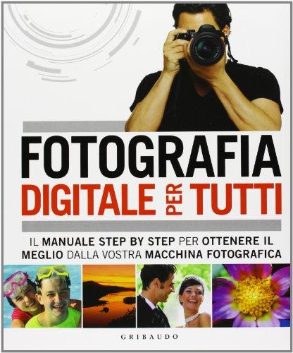 Fotografia digitale per tutti Il manuale step by step per ottenere il meglio dalla vostra macchina fotografica PDF