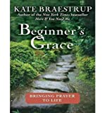 [ BEGINNERS GRACE: BRINGING PRAYER TO LIFE (LIBRARY) - IPS ] By Braestrup, Kate ( Author) 2010 [ Compact Disc ]