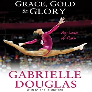 Grace, Gold and Glory: My Leap of Faith | [Gabrielle Douglas, Michelle Burford]