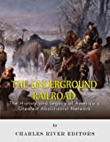The Underground Railroad: The History and Legacy of Americas Greatest Abolitionist Network