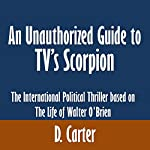 An Unauthorized Guide to TV's Scorpion: The International Political Thriller Based on the Life of Walter O'Brien | D. Carter