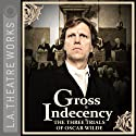 Gross Indecency: The Three Trials of Oscar Wilde  by Moisés Kaufman Narrated by Matthew Wolf, Douglas Weston, John Vickery, Simon Templeman, Julian Sands, Peter Paige, Ian Ogilvy