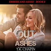 Out of the Ashes: A Contemporary Christian Romance: Embers and Ashes Book 2 | T.K. Chapin