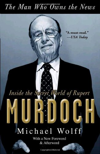 The Man Who Owns the News: Inside the Secret World of Rupert Murdoch: Michael Wolff: 9780767929523: Amazon.com: Books