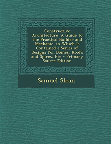 Constructive Architecture: A Guide to the Practical Builder and Mechanic. in Which Is Contained a Series of Designs for Domes, Roofs and Spires,