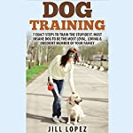Dog Training: 7 Exact Steps to Train the Stupidest, Most Insane Dog to Be the Most Loyal, Loving, & Obedient Member of Your Family | Jill Lopez