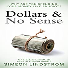 Dollars & No Sense: Why Are You Spending Your Money Like an Idiot? Audiobook by Simeon Lindstrom Narrated by John Malone